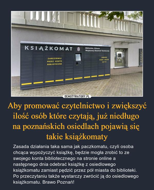 Aby promować czytelnictwo i zwiększyć ilość osób które czytają, już niedługo na poznańskich osiedlach pojawią się takie książkomaty – Zasada działania taka sama jak paczkomatu, czyli osoba chcąca wypożyczyć książkę, będzie mogła zrobić to ze swojego konta bibliotecznego na stronie online a następnego dnia odebrać książkę z osiedlowego książkomatu zamiast pędzić przez pół miasta do biblioteki. Po przeczytaniu także wystarczy zwrócić ją do osiedlowego książkomatu. Brawo Poznań!