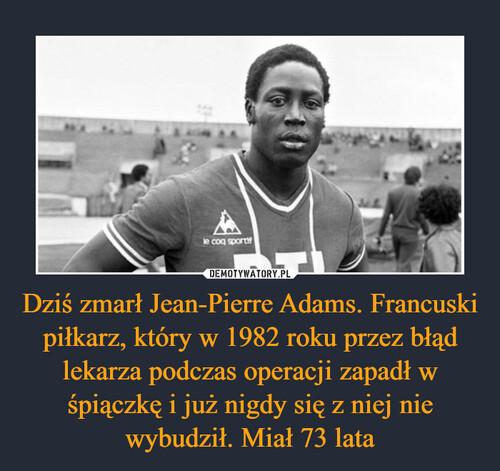 Dziś zmarł Jean-Pierre Adams. Francuski piłkarz, który w 1982 roku przez błąd lekarza podczas operacji zapadł w śpiączkę i już nigdy się z niej nie wybudził. Miał 73 lata