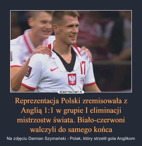 Reprezentacja Polski zremisowała z Anglią 1:1 w grupie I eliminacji mistrzostw świata. Biało-czerwoni walczyli do samego końca – Na zdjęciu Damian Szymański - Polak, który strzelił gola Anglikom
