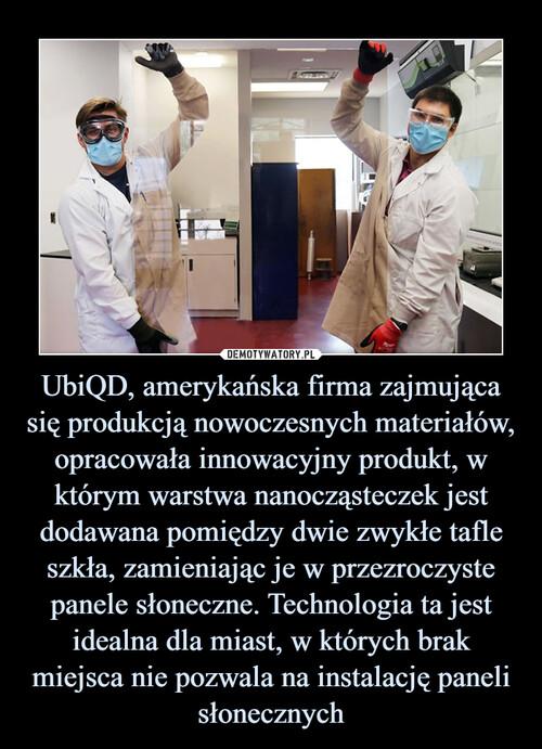 UbiQD, amerykańska firma zajmująca się produkcją nowoczesnych materiałów, opracowała innowacyjny produkt, w którym warstwa nanocząsteczek jest dodawana pomiędzy dwie zwykłe tafle szkła, zamieniając je w przezroczyste panele słoneczne. Technologia ta jest idealna dla miast, w których brak miejsca nie pozwala na instalację paneli słonecznych