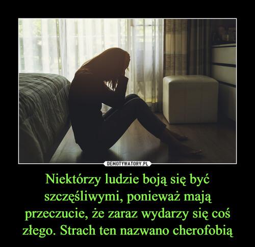 Niektórzy ludzie boją się być szczęśliwymi, ponieważ mają przeczucie, że zaraz wydarzy się coś złego. Strach ten nazwano cherofobią