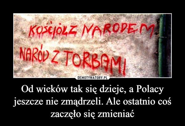 Od wieków tak się dzieje, a Polacy jeszcze nie zmądrzeli. Ale ostatnio coś zaczęło się zmieniać –  KOŚCIÓŁ Z NARODEMNARÓD Z TORBAMI