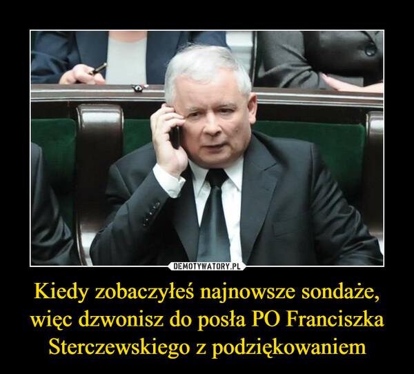 Kiedy zobaczyłeś najnowsze sondaże, więc dzwonisz do posła PO Franciszka Sterczewskiego z podziękowaniem –
