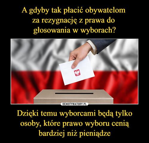 A gdyby tak płacić obywatelom  za rezygnację z prawa do  głosowania w wyborach? Dzięki temu wyborcami będą tylko osoby, które prawo wyboru cenią bardziej niż pieniądze