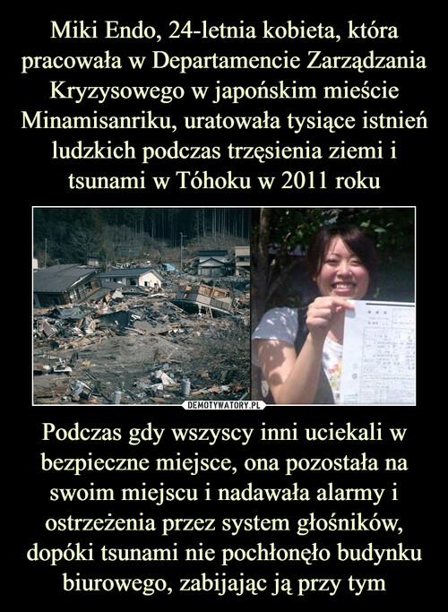 Miki Endo, 24-letnia kobieta, która pracowała w Departamencie Zarządzania Kryzysowego w japońskim mieście Minamisanriku, uratowała tysiące istnień ludzkich podczas trzęsienia ziemi i tsunami w Tóhoku w 2011 roku Podczas gdy wszyscy inni uciekali w bezpieczne miejsce, ona pozostała na swoim miejscu i nadawała alarmy i ostrzeżenia przez system głośników, dopóki tsunami nie pochłonęło budynku biurowego, zabijając ją przy tym