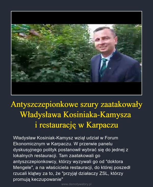 """Antyszczepionkowe szury zaatakowały Władysława Kosiniaka-Kamysza i restaurację w Karpaczu – Władysław Kosiniak-Kamysz wziął udział w Forum Ekonomicznym w Karpaczu. W przerwie panelu dyskusyjnego polityk postanowił wybrać się do jednej z lokalnych restauracji. Tam zaatakowali go antyszczepionkowcy, którzy wyzywali go od """"doktora Mengele"""", a na właściciela restauracji, do której poszedł rzucali klątwy za to, że """"przyjął działaczy ZSL, którzy promują keczupowanie"""""""