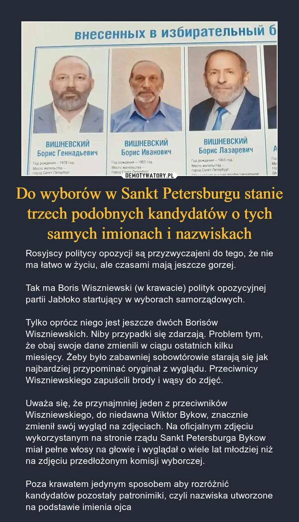Do wyborów w Sankt Petersburgu stanie trzech podobnych kandydatów o tych samych imionach i nazwiskach – Rosyjscy politycy opozycji są przyzwyczajeni do tego, że nie ma łatwo w życiu, ale czasami mają jeszcze gorzej.Tak ma Boris Wiszniewski (w krawacie) polityk opozycyjnej partii Jabłoko startujący w wyborach samorządowych.Tylko oprócz niego jest jeszcze dwóch Borisów Wiszniewskich. Niby przypadki się zdarzają. Problem tym, że obaj swoje dane zmienili w ciągu ostatnich kilku miesięcy. Żeby było zabawniej sobowtórowie starają się jak najbardziej przypominać oryginał z wyglądu. Przeciwnicy Wiszniewskiego zapuścili brody i wąsy do zdjęć. Uważa się, że przynajmniej jeden z przeciwników Wiszniewskiego, do niedawna Wiktor Bykow, znacznie zmienił swój wygląd na zdjęciach. Na oficjalnym zdjęciu wykorzystanym na stronie rządu Sankt Petersburga Bykow miał pełne włosy na głowie i wyglądał o wiele lat młodziej niż na zdjęciu przedłożonym komisji wyborczej.Poza krawatem jedynym sposobem aby rozróżnić kandydatów pozostały patronimiki, czyli nazwiska utworzone na podstawie imienia ojca