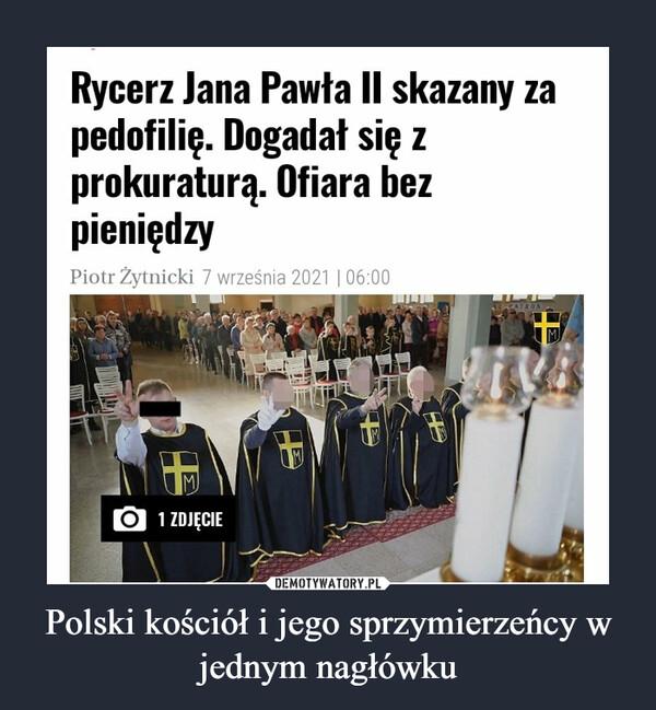 Polski kościół i jego sprzymierzeńcy w jednym nagłówku –  Rycerz Jana Pawła II skazany za pedofilię. Dogadał się z prokuraturą. Ofiara bez pieniędzy Piotr Żytnicki 7 września 2021 06:00