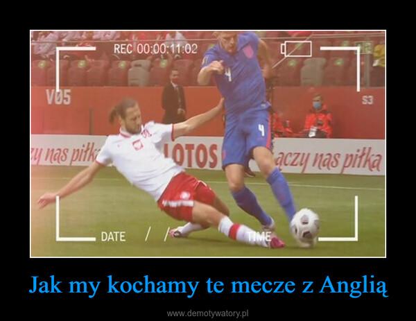 Jak my kochamy te mecze z Anglią –