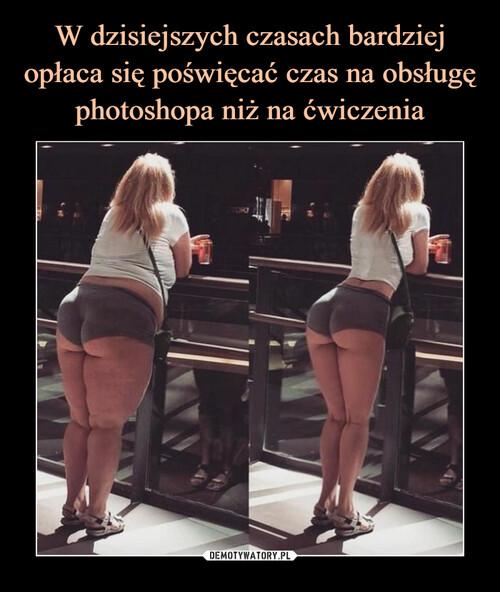W dzisiejszych czasach bardziej opłaca się poświęcać czas na obsługę photoshopa niż na ćwiczenia
