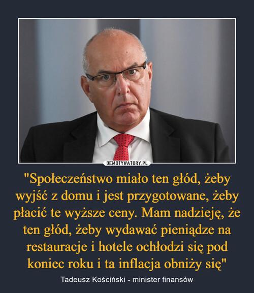 """""""Społeczeństwo miało ten głód, żeby wyjść z domu i jest przygotowane, żeby płacić te wyższe ceny. Mam nadzieję, że ten głód, żeby wydawać pieniądze na restauracje i hotele ochłodzi się pod koniec roku i ta inflacja obniży się"""""""