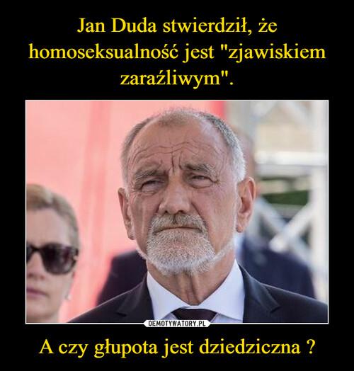 """Jan Duda stwierdził, że homoseksualność jest """"zjawiskiem zaraźliwym"""". A czy głupota jest dziedziczna ?"""