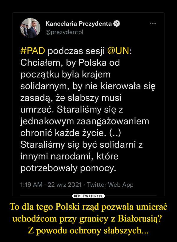 To dla tego Polski rząd pozwala umierać uchodźcom przy granicy z Białorusią? Z powodu ochrony słabszych... –