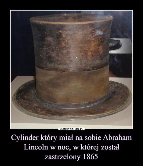 Cylinder który miał na sobie Abraham Lincoln w noc, w której został zastrzelony 1865