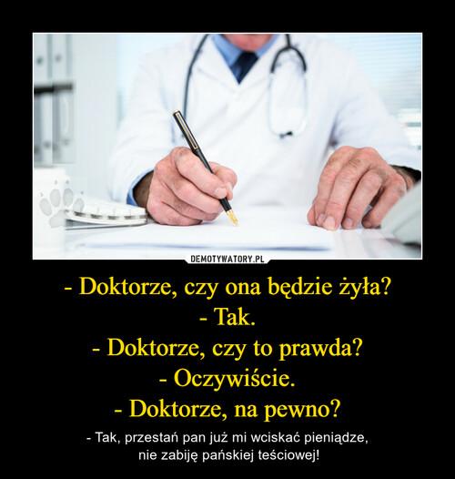 - Doktorze, czy ona będzie żyła? - Tak. - Doktorze, czy to prawda? - Oczywiście. - Doktorze, na pewno?