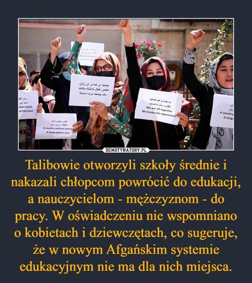 Talibowie otworzyli szkoły średnie i nakazali chłopcom powrócić do edukacji, a nauczycielom - mężczyznom - do pracy. W oświadczeniu nie wspomniano o kobietach i dziewczętach, co sugeruje, że w nowym Afgańskim systemie edukacyjnym nie ma dla nich miejsca.
