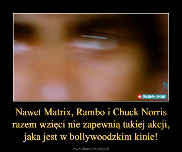 Nawet Matrix, Rambo i Chuck Norris razem wzięci nie zapewnią takiej akcji, jaka jest w bollywoodzkim kinie! –