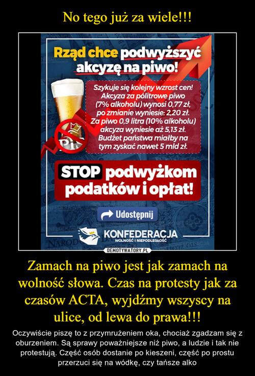 No tego już za wiele!!! Zamach na piwo jest jak zamach na wolność słowa. Czas na protesty jak za czasów ACTA, wyjdźmy wszyscy na ulice, od lewa do prawa!!!