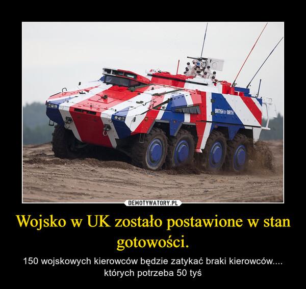Wojsko w UK zostało postawione w stan gotowości. – 150 wojskowych kierowców będzie zatykać braki kierowców.... których potrzeba 50 tyś