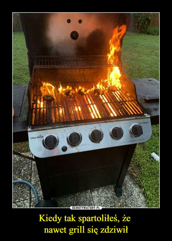 Kiedy tak spartoliłeś, że nawet grill się zdziwił –