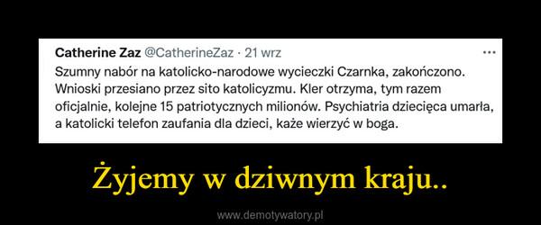Żyjemy w dziwnym kraju.. –  Catherine Zaz @CatherineZaz • 21 wrzSzumny nabór na katolicko-narodowe wycieczki Czarnka, zakończono.Wnioski przesiano przez sito katolicyzmu. Kler otrzyma, tym razemoficjalnie, kolejne 15 patriotycznych milionów. Psychiatria dziecięca umarła,a katolicki telefon zaufania dla dzieci, każe wierzyć w boga.