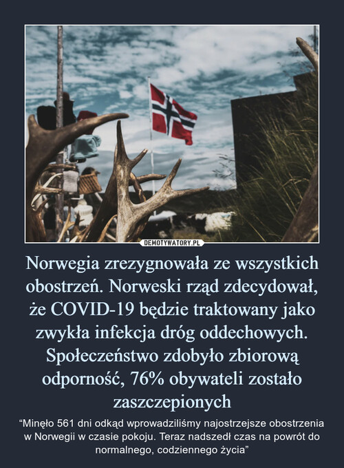 Norwegia zrezygnowała ze wszystkich obostrzeń. Norweski rząd zdecydował, że COVID-19 będzie traktowany jako zwykła infekcja dróg oddechowych. Społeczeństwo zdobyło zbiorową odporność, 76% obywateli zostało zaszczepionych