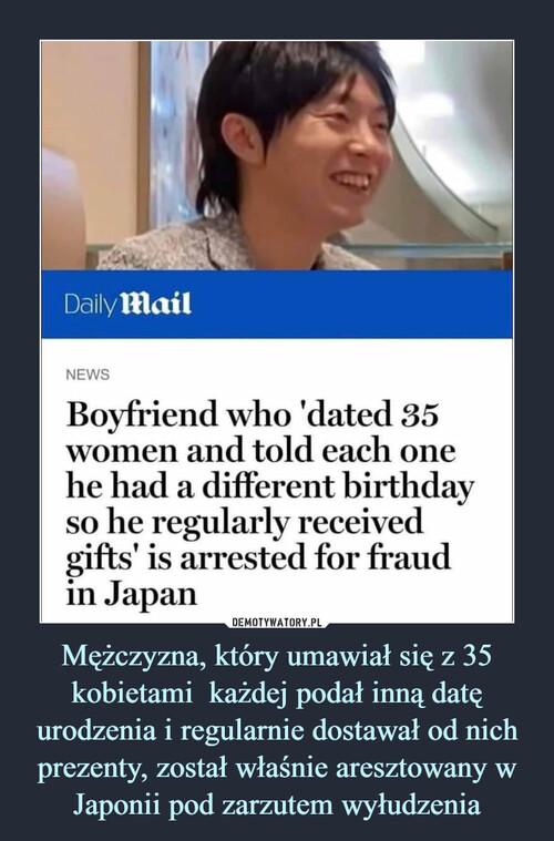 Mężczyzna, który umawiał się z 35 kobietami  każdej podał inną datę urodzenia i regularnie dostawał od nich prezenty, został właśnie aresztowany w Japonii pod zarzutem wyłudzenia