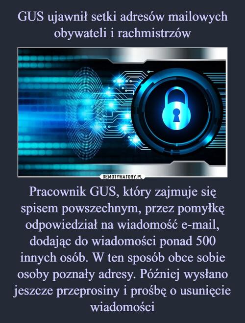 GUS ujawnił setki adresów mailowych obywateli i rachmistrzów Pracownik GUS, który zajmuje się spisem powszechnym, przez pomyłkę odpowiedział na wiadomość e-mail, dodając do wiadomości ponad 500 innych osób. W ten sposób obce sobie osoby poznały adresy. Później wysłano jeszcze przeprosiny i prośbę o usunięcie wiadomości