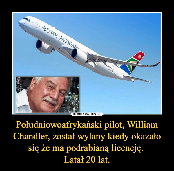 Południowoafrykański pilot, William Chandler, został wylany kiedy okazało się że ma podrabianą licencję. Latał 20 lat. –