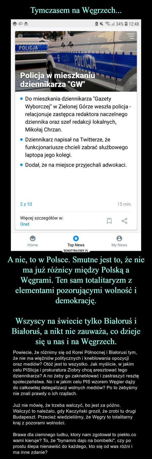 """A nie, to w Polsce. Smutne jest to, że nie ma już różnicy między Polską a Węgrami. Ten sam totalitaryzm z elementami pozorującymi wolność i demokrację.Wszyscy na świecie tylko Białoruś i Białoruś, a nikt nie zauważa, co dzieje się u nas i na Węgrzech. – Powiecie, że różnimy się od Korei Północnej i Białorusi tym, że nie ma więźniów politycznych i kneblowania opozycji oraz mediów? Otóż jest to wszystko. Jak myślicie, w jakim celu PISlicja i prokuratura Ziobry chcą aresztować tego dziennikarza? A no żeby go zakneblować i zastraszyć resztę społeczeństwa. No i w jakim celu PIS wzorem Węgier dąży do całkowitej delegalizacji wolnych mediów? Po to żebyśmy nie znali prawdy o ich rządach. Już nie mówię, że trzeba walczyć, bo jest za późno. Walczyć to należalo, gdy Kaczyński groził, że zrobi tu drugi Budapeszt. Przecież wiedzieliśmy, że Węgry to totalitarny kraj z pozorami wolności. Brawa dla ciemnego ludku, ktory nam zgotował to piekło.co wami kieruje? To, że """"bynamni dajo na bombelki"""", czy po prostu ślepa nienawiść do każdego, kto się od was różni i ma inne zdanie?"""