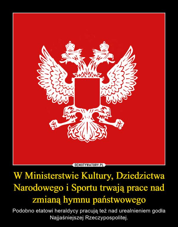 W Ministerstwie Kultury, Dziedzictwa Narodowego i Sportu trwają prace nad zmianą hymnu państwowego – Podobno etatowi heraldycy pracują też nad urealnieniem godła Najjaśniejszej Rzeczypospolitej.