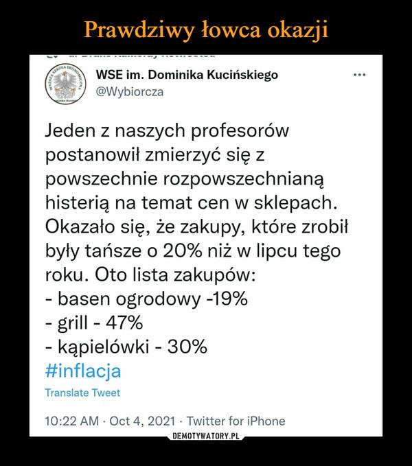 –  WSE im. Dominika Kucińskiego @Wybiorcza Jeden z naszych profesorów postanowił zmierzyć się z powszechnie rozpowszechnianą histerią na temat cen w sklepach. Okazało się, że zakupy, które zrobił były tańsze o 20% niż w lipcu tego roku. Oto lista zakupów: - basen ogrodowy -19% - grill - 47% - kąpielówki - 30% #inflacja Translate Tweet