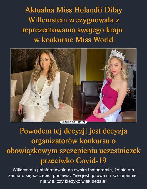 Aktualna Miss Holandii Dilay Willemstein zrezygnowała z reprezentowania swojego kraju  w konkursie Miss World Powodem tej decyzji jest decyzja organizatorów konkursu o obowiązkowym szczepieniu uczestniczek przeciwko Covid-19