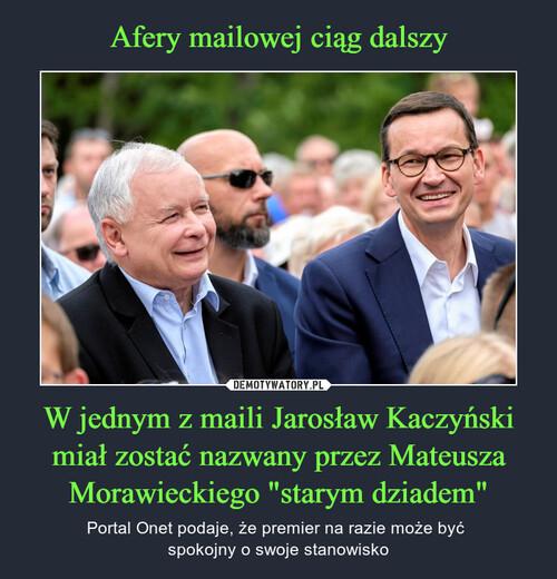"""Afery mailowej ciąg dalszy W jednym z maili Jarosław Kaczyński miał zostać nazwany przez Mateusza Morawieckiego """"starym dziadem"""""""