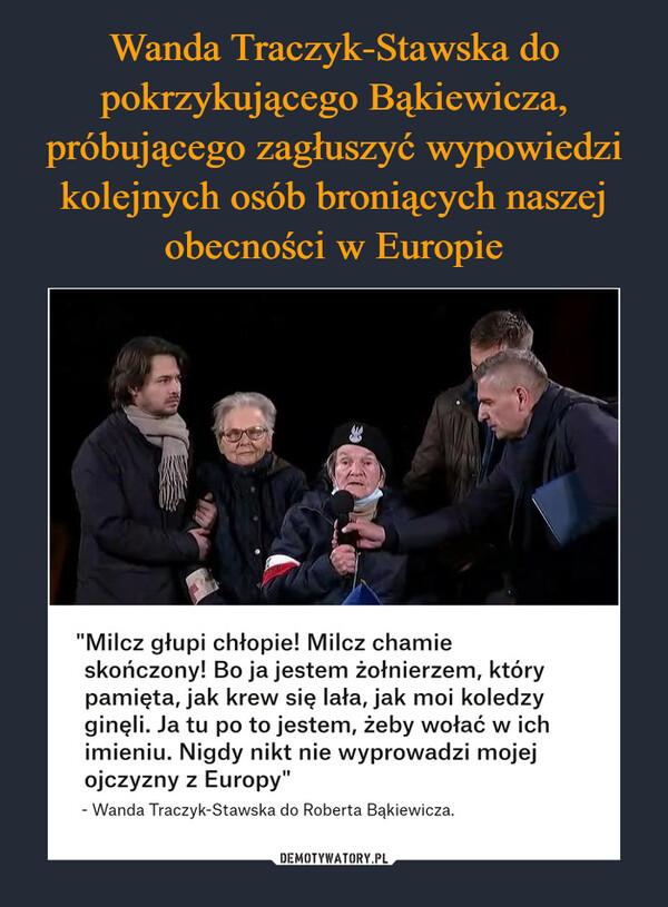 """–  """"Milcz głupi chłopie! Milcz chamie skończony! Bo ja jestem żołnierzem, który pamięta, jak krew się lała, jak moi koledzy ginęli. Ja tu po to jestem, żeby wołać w ich imieniu. Nigdy nikt nie wyprowadzi mojej ojczyzny z Europy"""" - Wanda Traczyk-Stawska do Roberta Bąkiewicza."""