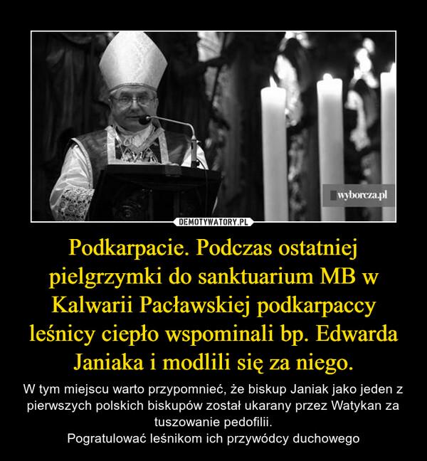 Podkarpacie. Podczas ostatniej pielgrzymki do sanktuarium MB w Kalwarii Pacławskiej podkarpaccy leśnicy ciepło wspominali bp. Edwarda Janiaka i modlili się za niego. – W tym miejscu warto przypomnieć, że biskup Janiak jako jeden z pierwszych polskich biskupów został ukarany przez Watykan za tuszowanie pedofilii.Pogratulować leśnikom ich przywódcy duchowego