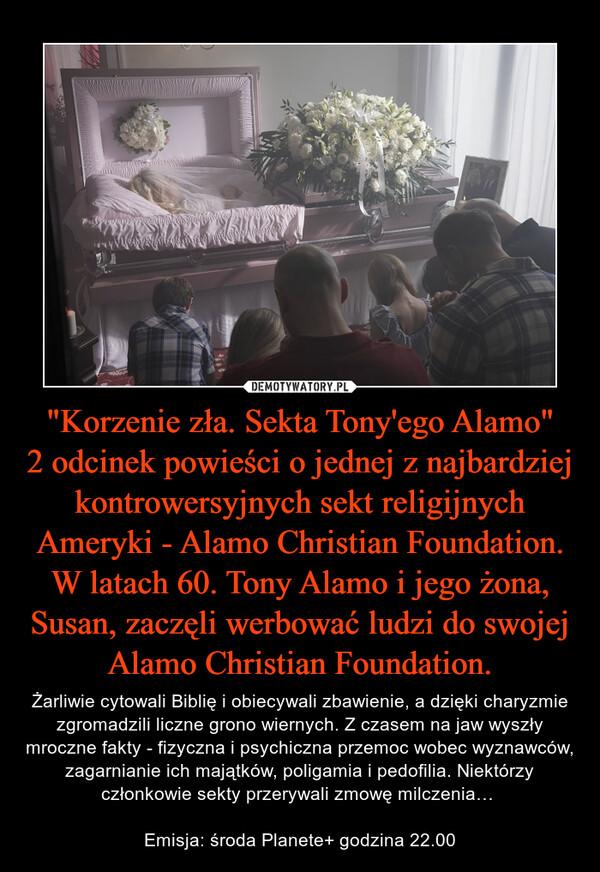 """""""Korzenie zła. Sekta Tony'ego Alamo""""2 odcinek powieści o jednej z najbardziej kontrowersyjnych sekt religijnych Ameryki - Alamo Christian Foundation. W latach 60. Tony Alamo i jego żona, Susan, zaczęli werbować ludzi do swojej Alamo Christian Foundation. – Żarliwie cytowali Biblię i obiecywali zbawienie, a dzięki charyzmie zgromadzili liczne grono wiernych. Z czasem na jaw wyszły mroczne fakty - fizyczna i psychiczna przemoc wobec wyznawców, zagarnianie ich majątków, poligamia i pedofilia. Niektórzy członkowie sekty przerywali zmowę milczenia…  Emisja: środa Planete+ godzina 22.00"""