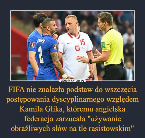 """FIFA nie znalazła podstaw do wszczęcia postępowania dyscyplinarnego względem Kamila Glika, któremu angielska federacja zarzucała """"używanie obraźliwych słów na tle rasistowskim"""""""