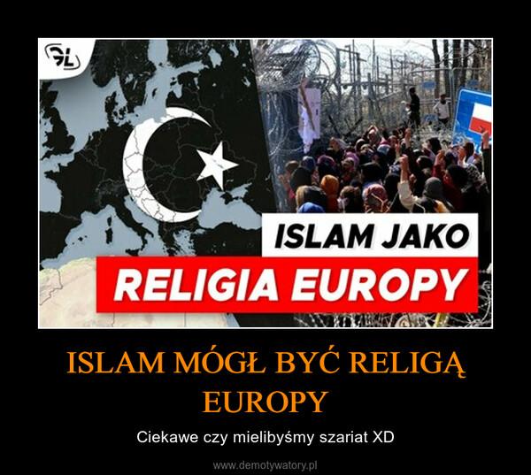 ISLAM MÓGŁ BYĆ RELIGĄ EUROPY – Ciekawe czy mielibyśmy szariat XD