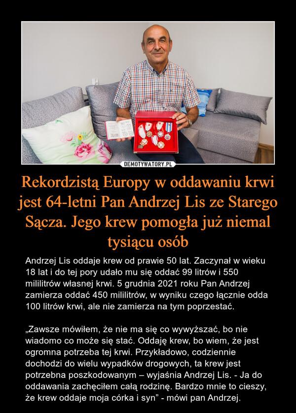 """Rekordzistą Europy w oddawaniu krwi jest 64-letni Pan Andrzej Lis ze Starego Sącza. Jego krew pomogła już niemal tysiącu osób – Andrzej Lis oddaje krew od prawie 50 lat. Zaczynał w wieku 18 lat i do tej pory udało mu się oddać 99 litrów i 550 mililitrów własnej krwi. 5 grudnia 2021 roku Pan Andrzej zamierza oddać 450 mililitrów, w wyniku czego łącznie odda 100 litrów krwi, ale nie zamierza na tym poprzestać.""""Zawsze mówiłem, że nie ma się co wywyższać, bo nie wiadomo co może się stać. Oddaję krew, bo wiem, że jest ogromna potrzeba tej krwi. Przykładowo, codziennie dochodzi do wielu wypadków drogowych, ta krew jest potrzebna poszkodowanym – wyjaśnia Andrzej Lis. - Ja do oddawania zachęciłem całą rodzinę. Bardzo mnie to cieszy, że krew oddaje moja córka i syn"""" - mówi pan Andrzej."""