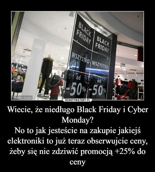 Wiecie, że niedługo Black Friday i Cyber Monday? No to jak jesteście na zakupie jakiejś elektroniki to już teraz obserwujcie ceny, żeby się nie zdziwić promocją +25% do ceny