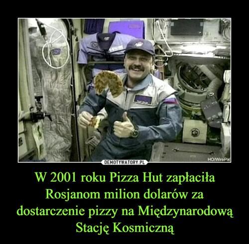 W 2001 roku Pizza Hut zapłaciła Rosjanom milion dolarów za dostarczenie pizzy na Międzynarodową Stację Kosmiczną