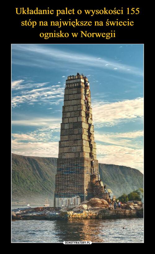 Układanie palet o wysokości 155 stóp na największe na świecie ognisko w Norwegii