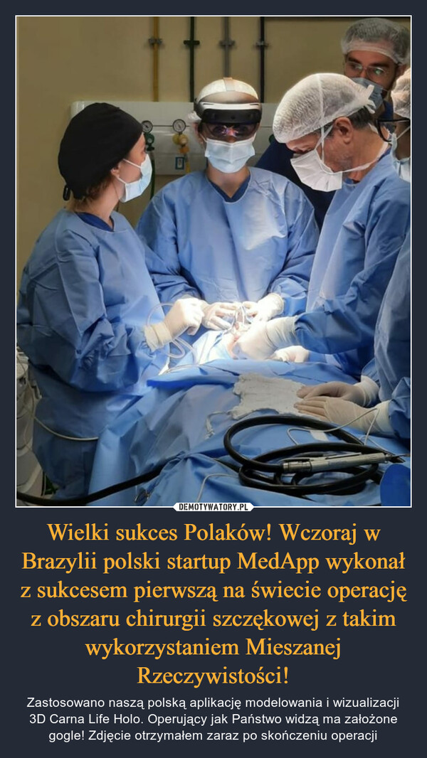 Wielki sukces Polaków! Wczoraj w Brazylii polski startup MedApp wykonał z sukcesem pierwszą na świecie operację z obszaru chirurgii szczękowej z takim wykorzystaniem Mieszanej Rzeczywistości! – Zastosowano naszą polską aplikację modelowania i wizualizacji 3D Carna Life Holo. Operujący jak Państwo widzą ma założone gogle! Zdjęcie otrzymałem zaraz po skończeniu operacji