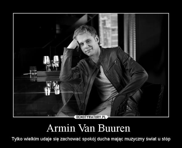 Armin Van Buuren   – Tylko wielkim udaje się zachować spokój ducha mając muzyczny świat u stóp