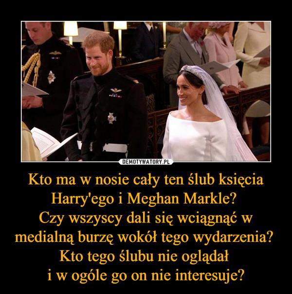 Kto ma w nosie cały ten ślub księcia Harry'ego i Meghan Markle? Czy wszyscy dali się wciągnąć w medialną burzę wokół tego wydarzenia? Kto tego ślubu nie oglądał i w ogóle go on nie interesuje?