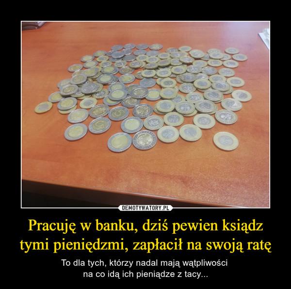 Pracuję w banku, dziś pewien ksiądz tymi pieniędzmi, zapłacił na swoją ratę