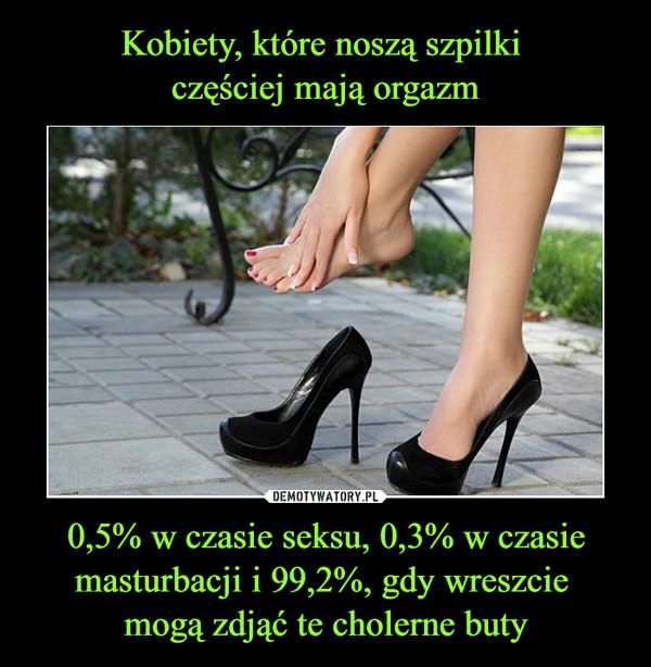 Kobiety, które noszą szpilki częściej mają orgazm 0,5% w czasie seksu, 0,3% w czasie masturbacji i 99,2%, gdy wreszcie mogą zdjąć te cholerne buty